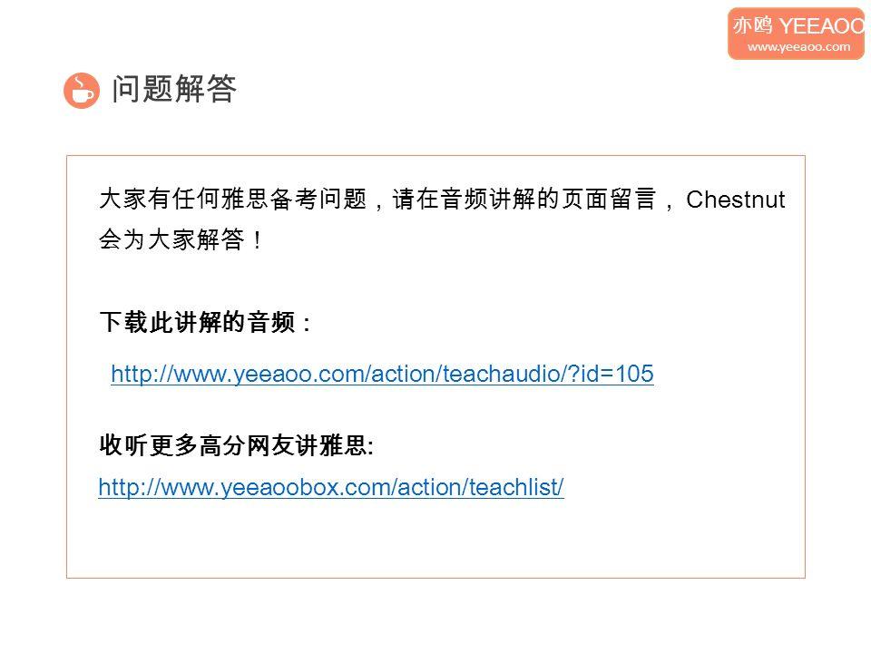 问题解答 大家有任何雅思备考问题,请在音频讲解的页面留言, Chestnut 会为大家解答! 下载此讲解的音频: 收听更多高分网友讲雅思 : http://www.yeeaoobox.com/action/teachlist/ 亦鸥 YEEAOO www.yeeaoo.com http://www.yeeaoo.com/action/teachaudio/ id=105