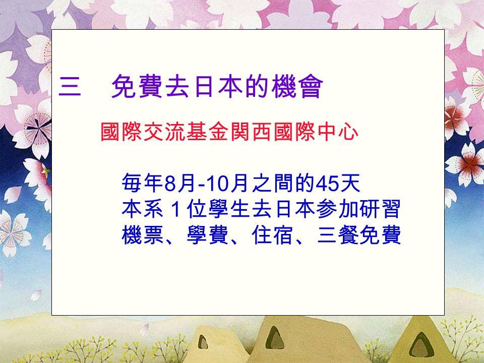三 免費去日本的機會 國際交流基金関西國際中心 毎年 8 月 -10 月之間的 45 天 本系1位學生去日本参加研習 機票、學費、住宿、三餐免費
