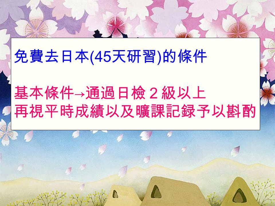 免費去日本 (45 天研習 ) 的條件 基本條件 → 通過日檢2級以上 再視平時成績以及曠課記録予以斟酌