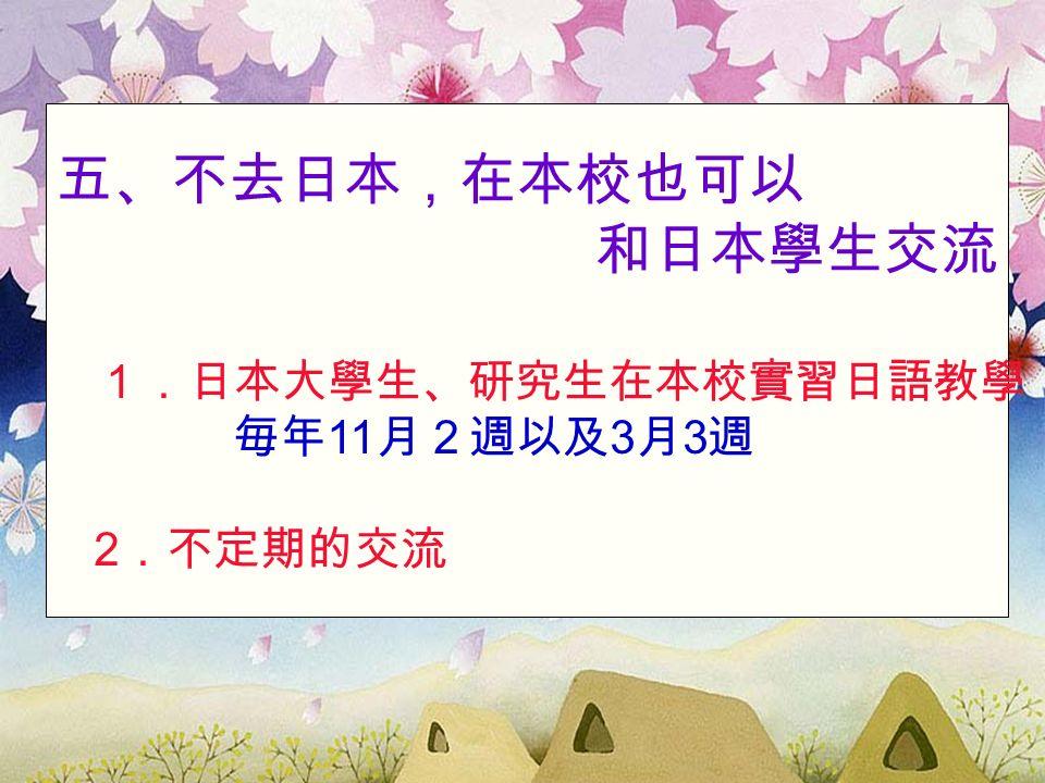 五、不去日本,在本校也可以 和日本學生交流 1.日本大學生、研究生在本校實習日語教學 毎年 11 月2週以及 3 月 3 週 2 .不定期的交流