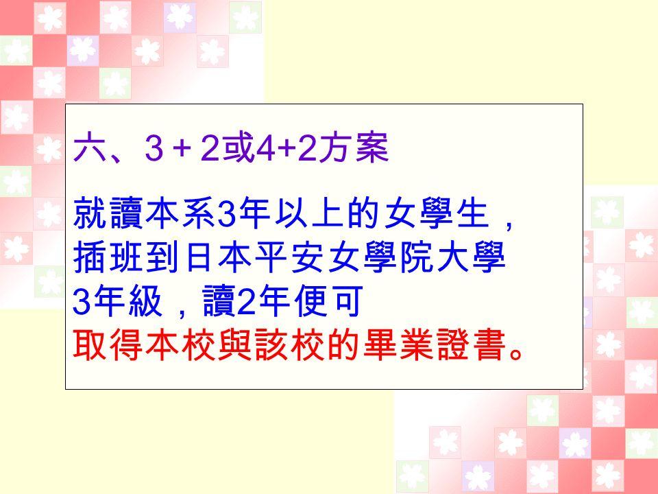 六、 3 + 2 或 4+2 方案 就讀本系 3 年以上的女學生, 插班到日本平安女學院大學 3 年級,讀 2 年便可 取得本校與該校的畢業證書。