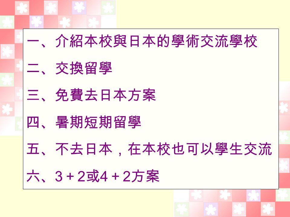 一、介紹本校與日本的學術交流學校 二、交換留學 三、免費去日本方案 四、暑期短期留學 五、不去日本,在本校也可以學生交流 六、 3 + 2 或 4 + 2 方案
