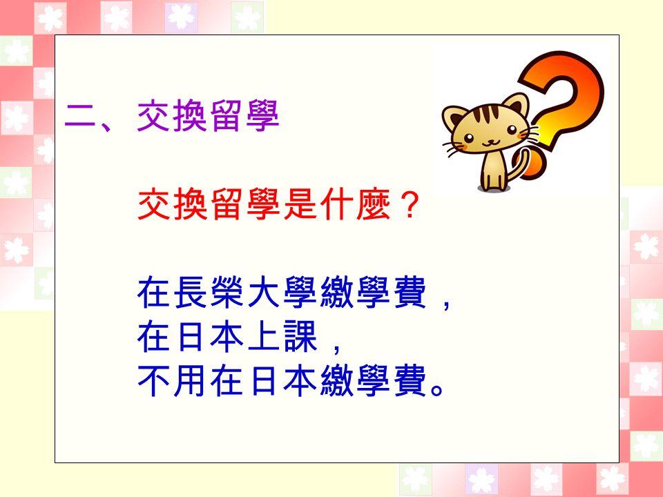 二、交換留學 交換留學是什麼? 在長榮大學繳學費, 在日本上課, 不用在日本繳學費。