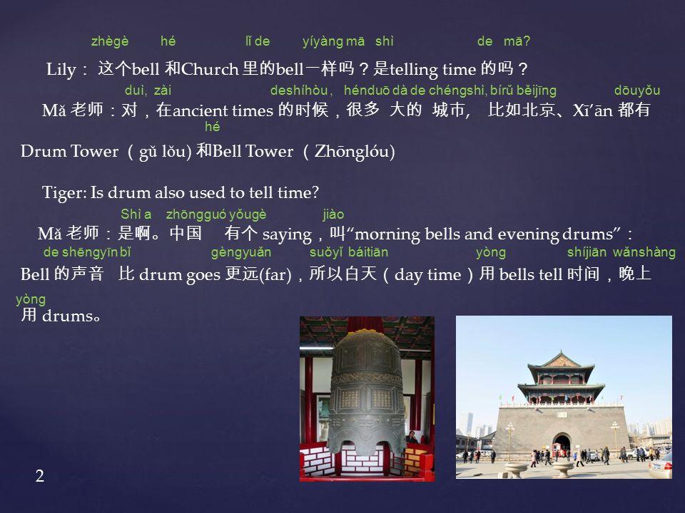 Lily : 这个 bell 和 Church 里的 bell 一样吗?是 telling time 的吗? M ǎ 老师:对,在 ancient times 的时候,很多 大的 城市, 比如北京、 Xī'ān 都有 Drum Tower ( g ǔ l ǒ u) 和 Bell Tower ( Zhōnglóu) Tiger: Is drum also used to tell time.
