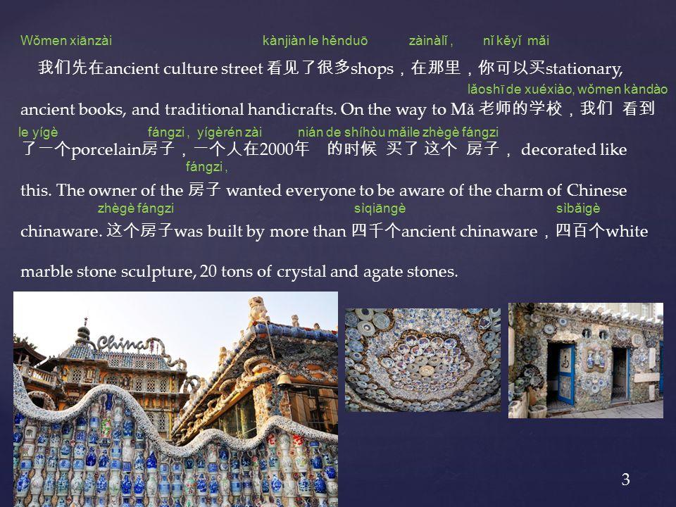 我们先在 ancient culture street 看见了很多 shops ,在那里,你可以买 stationary, ancient books, and traditional handicrafts.