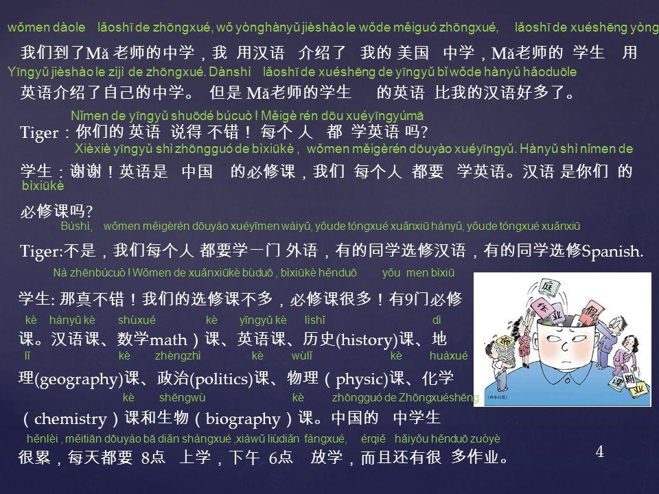 我们到了 M ǎ 老师的中学,我 用汉语 介绍了 我的 美国 中学, M ǎ 老师的 学生 用 英语介绍了自己的中学。 但是 M ǎ 老师的学生 的英语 比我的汉语好多了。 Tiger :你们的 英语 说得 不错! 每个 人 都 学英语 吗 .