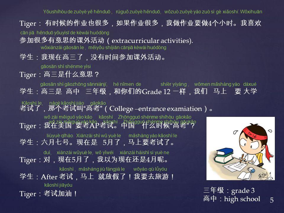 Tiger : 有时候的作业也很多,如果作业很多,我做作业要做 4 个小时。我喜欢 参加很多有意思的课外活动( extracurricular activities).