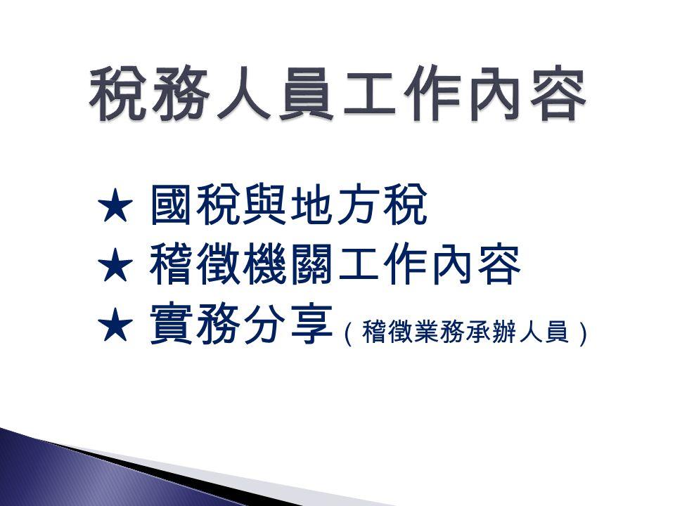 ★ 國稅與地方稅 ★ 稽徵機關工作內容 ★ 實務分享 (稽徵業務承辦人員)