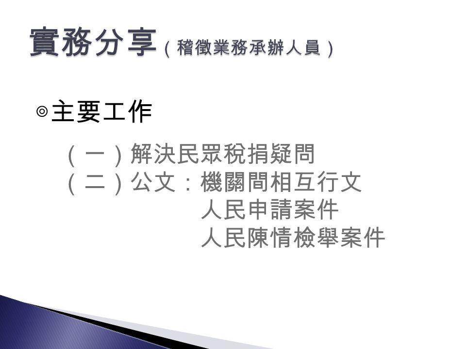 (一)解決民眾稅捐疑問 (二)公文:機關間相互行文 人民申請案件 人民陳情檢舉案件 ◎主要工作