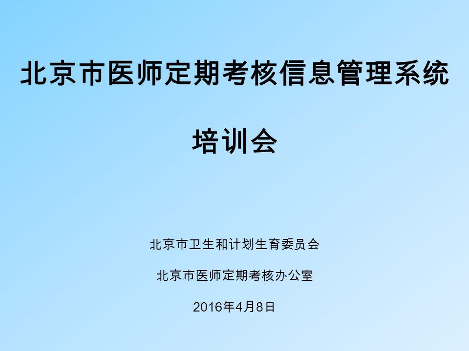 医师定期考核项目组医师定期考核项目组 1 北京市医师定期考核信息管理系统 培训会 北京市卫生和计划生育委员会 北京市医师定期考核办公室 2016 年 4 月 8 日