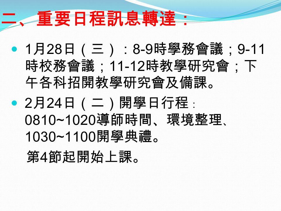 二、重要日程訊息轉達: 1月28日(三):8-9時學務會議;9-11 時校務會議;11-12時教學研究會;下 午各科招開教學研究會及備課。 2月24日(二)開學日行程 : 0810~1020導師時間、環境整理 、 1030~1100開學典禮。 第4節起開始上課。
