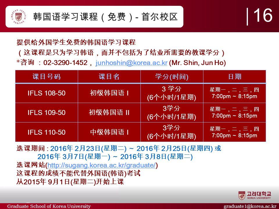 Graduate School of Korea University graduate1@korea.ac.kr 韩国语学习课程(免费) - 首尔校区 提供给外国学生免费的韩国语学习课程 (这课程是只为学习韩语,而并不包括为了结业所需要的教课学分) * 咨询 : 02-3290-1452 , junhoshin@korea.ac.kr (Mr.