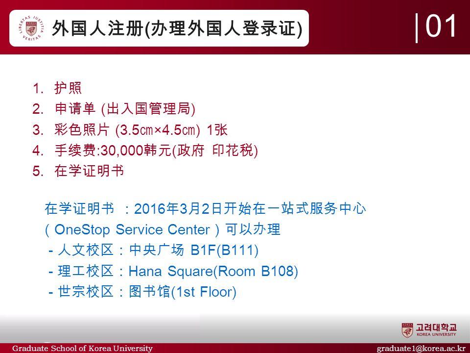 Graduate School of Korea University graduate1@korea.ac.kr 外国人注册 ( 办理外国人登录证 )  护照  申请单 ( 出入国管理局 )  彩色照片 (3.5 ㎝ ×4.5 ㎝ ) 1 张  手续费 :30,000 韩元 ( 政府 印花税 )  在学证明书 在学证明书 : 2016 年 3 月 2 日开始在一站式服务中心 ( OneStop Service Center )可以办理 - 人文校区:中央广场 B1F(B111) - 理工校区: Hana Square(Room B108) - 世宗校区:图书馆 (1st Floor) 01