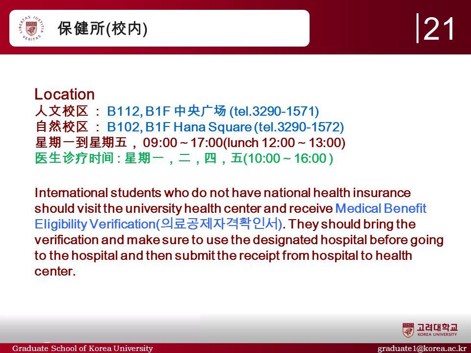 Graduate School of Korea University graduate1@korea.ac.kr 保健所 ( 校内 ) Location 人文校区 : B112, B1F 中央广场 (tel.3290-1571) 自然校区 : B102, B1F Hana Square (tel.3290-1572) 星期一到星期五, 09:00 ~ 17:00(lunch 12:00 ~ 13:00) 医生诊疗时间 : 星期一,二,四,五 (10:00 ~ 16:00 ) International students who do not have national health insurance should visit the university health center and receive Medical Benefit Eligibility Verification( 의료공제자격확인서 ).