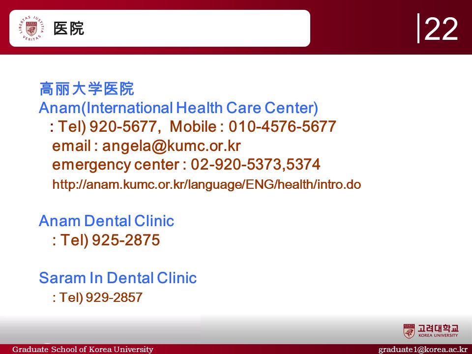 Graduate School of Korea University graduate1@korea.ac.kr 医院 高丽大学医院 Anam(International Health Care Center) : Tel) 920-5677, Mobile : 010-4576-5677 email : angela@kumc.or.kr emergency center : 02-920-5373,5374 http://anam.kumc.or.kr/language/ENG/health/intro.do Anam Dental Clinic : Tel) 925-2875 Saram In Dental Clinic : Tel) 929-2857 22