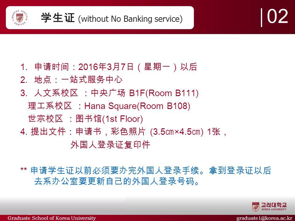 Graduate School of Korea University graduate1@korea.ac.kr 学生证 (without No Banking service)  申请时间: 2016 年 3 月 7 日(星期一)以后  地点:一站式服务中心  人文系校区 :中央广场 B1F(Room B111) 理工系校区 : Hana Square(Room B108) 世宗校区 :图书馆 (1st Floor) 4.