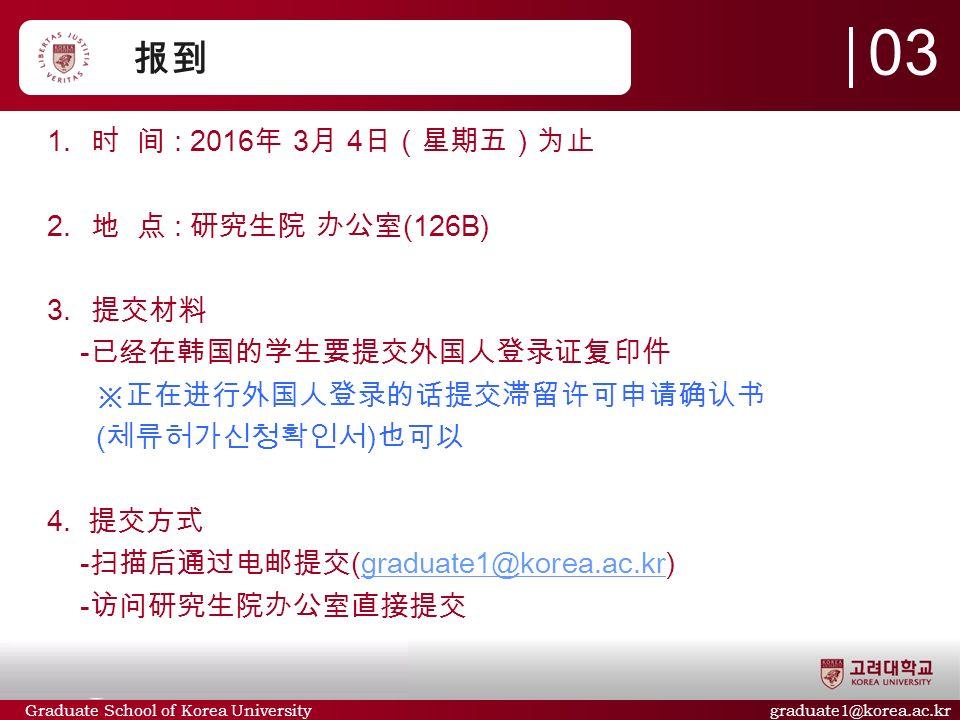 Graduate School of Korea University graduate1@korea.ac.kr 报到  时 间 : 2016 年 3 月 4 日(星期五)为止  地 点 : 研究生院 办公室 (126B)  提交材料 - 已经在韩国的学生要提交外国人登录证复印件 ※正在进行外国人登录的话提交滞留许可申请确认书 ( 체류허가신청확인서 ) 也可以 4.