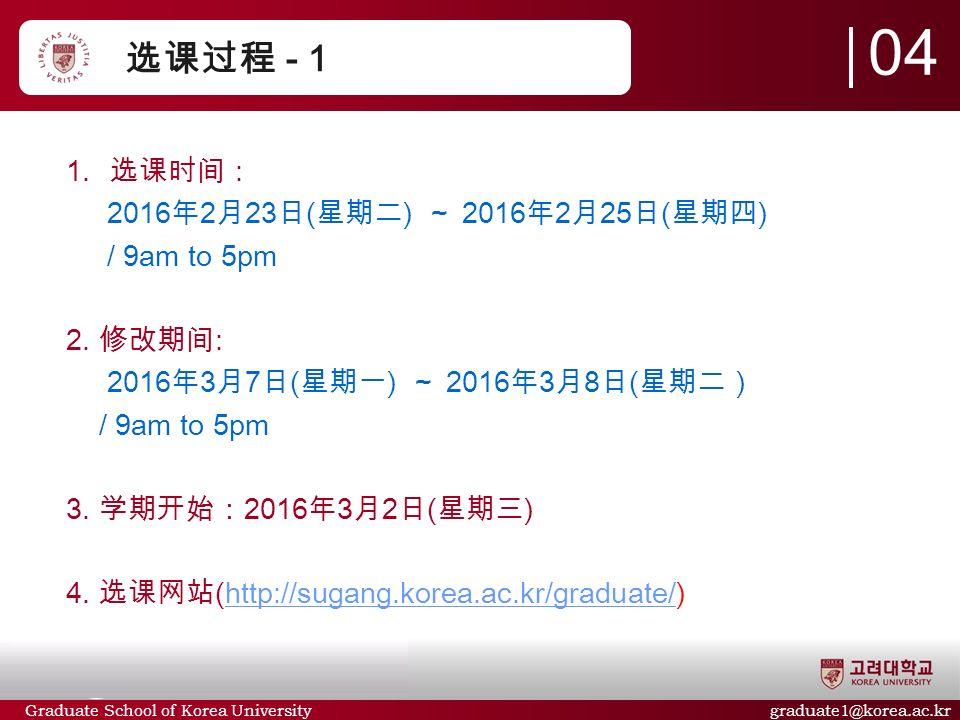 Graduate School of Korea University graduate1@korea.ac.kr 选课过程 - 1  选课时间 : 2016 年 2 月 23 日 ( 星期二 ) ~ 2016 年 2 月 25 日 ( 星期四 ) / 9am to 5pm 2.