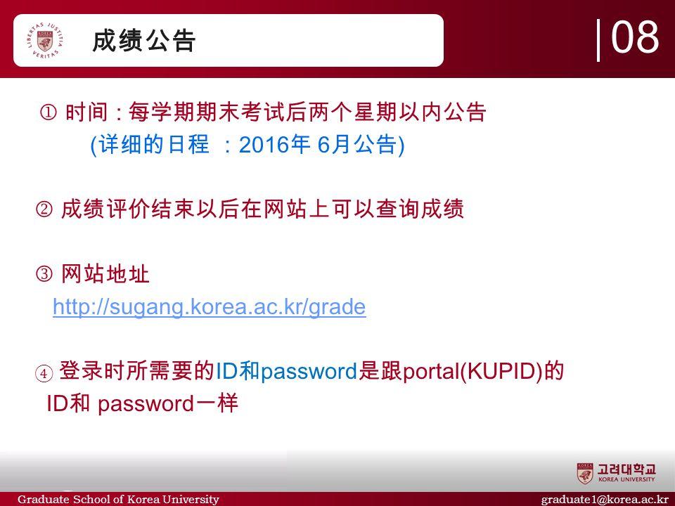 Graduate School of Korea University graduate1@korea.ac.kr 成绩公告  时间 : 每学期期末考试后两个星期以内公告 ( 详细的日程 : 2016 年 6 月公告 )  成绩评价结束以后在网站上可以查询成绩 网站地址 http://sugang.korea.ac.kr/gradehttp://sugang.korea.ac.kr/grade ④ 登录时所需要的 ID 和 password 是跟 portal(KUPID) 的 ID 和 password 一样 08
