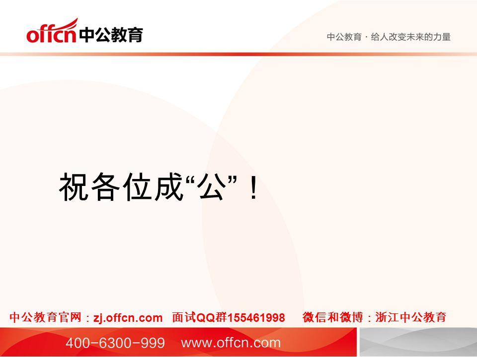 祝各位成 公 ! 中公教育官网: zj.offcn.com 面试 QQ 群 155461998 微信和微博:浙江中公教育