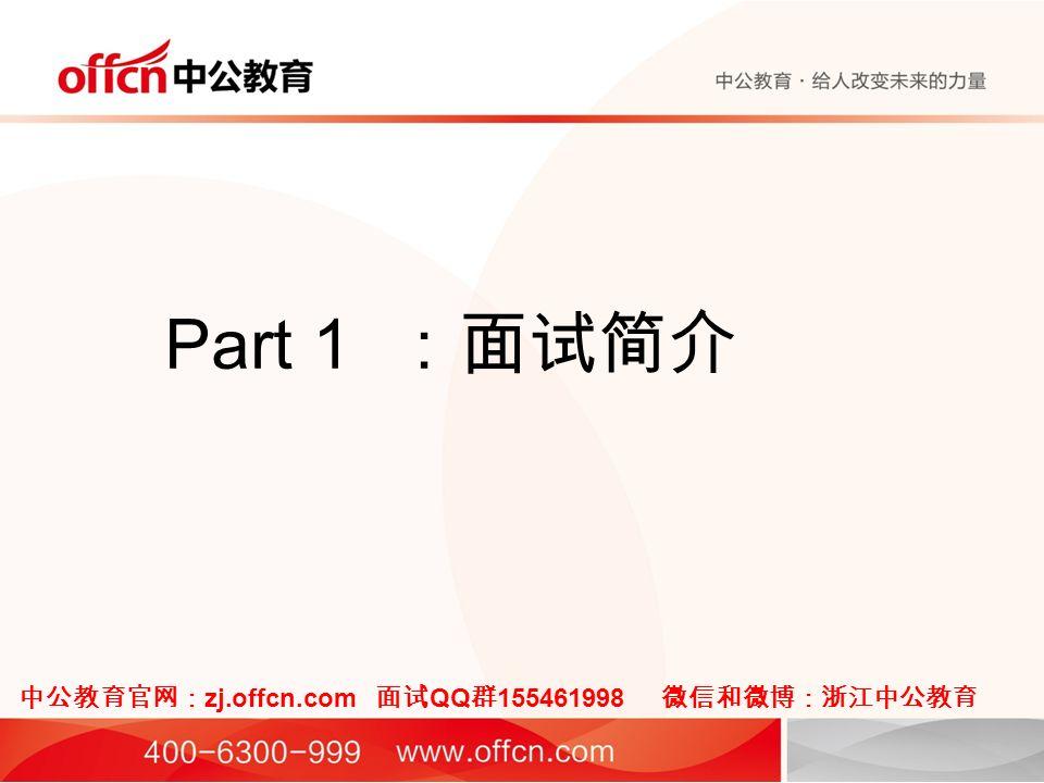 Part 1 :面试简介 中公教育官网: zj.offcn.com 面试 QQ 群 155461998 微信和微博:浙江中公教育