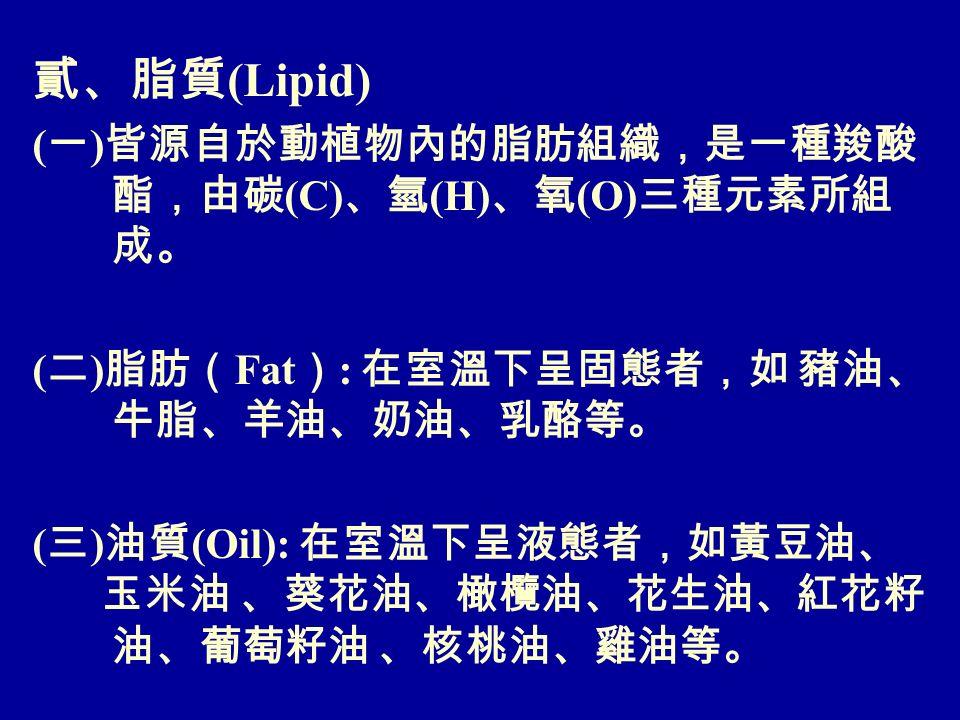 貳、脂質 (Lipid) ( 一 ) 皆源自於動植物內的脂肪組織,是一種羧酸 酯,由碳 (C) 、氫 (H) 、氧 (O) 三種元素所組 成。 ( 二 ) 脂肪( Fat ) : 在室溫下呈固態者,如 豬油、 牛脂、羊油、奶油、乳酪等。 ( 三 ) 油質 (Oil): 在室溫下呈液態者,如黃豆油、 玉米油 、葵花油、橄欖油、花生油、紅花籽 油、葡萄籽油 、核桃油、雞油等。