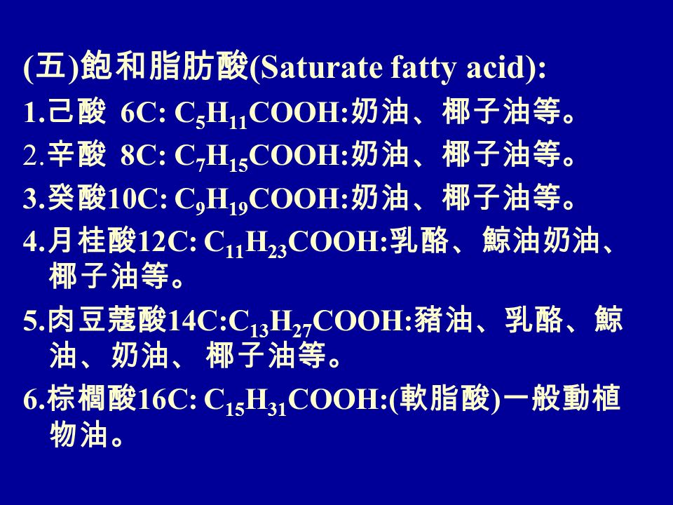 ( 五 ) 飽和脂肪酸 (Saturate fatty acid): 1. 己酸 6C: C 5 H 11 COOH: 奶油、椰子油等。 2.