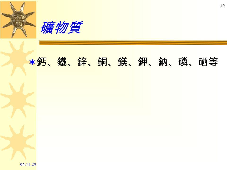 96.11.29 18 維生素  脂溶性: A 、 D 、 E 、 K  水溶性: B 群、 C