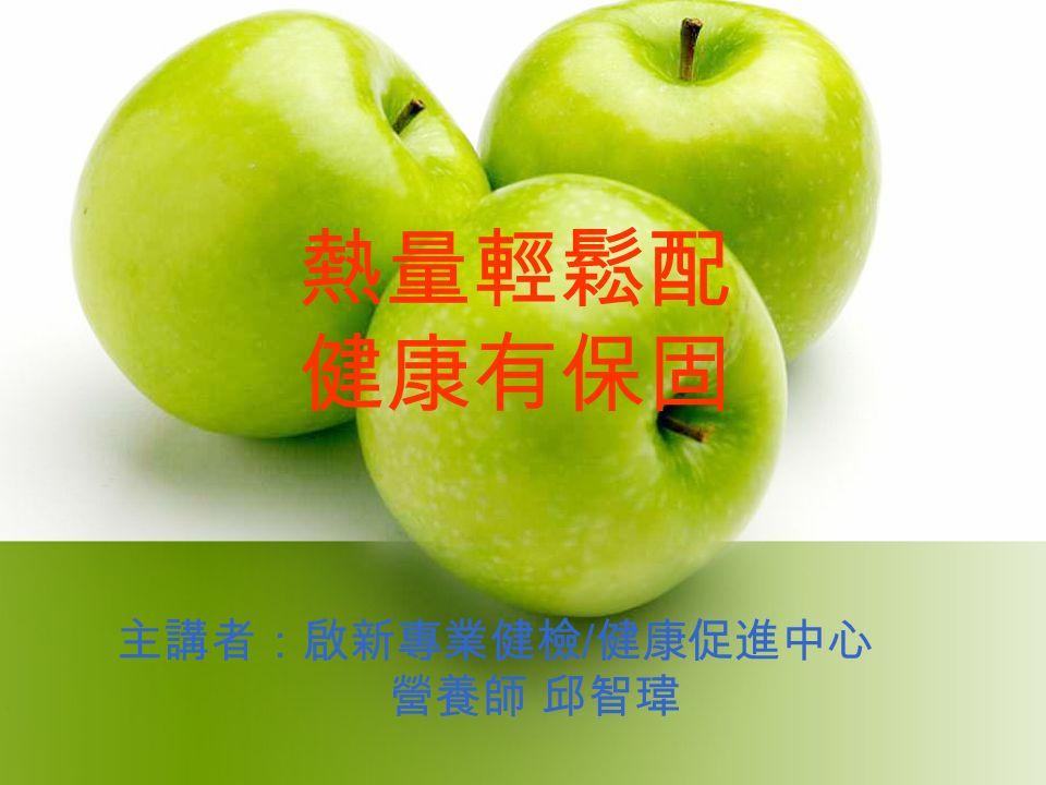熱量輕鬆配 健康有保固 主講者:啟新專業健檢 / 健康促進中心 營養師 邱智瑋