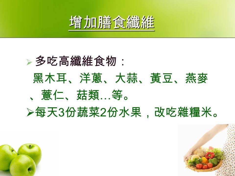 增加膳食纖維  多吃高纖維食物: 黑木耳、洋蔥、大蒜、黃豆、燕麥 、薏仁、菇類 … 等。  每天 3 份蔬菜 2 份水果,改吃雜糧米。