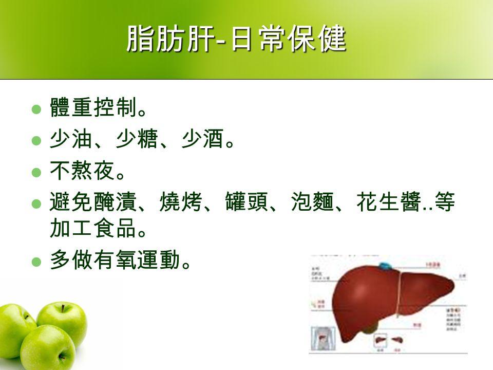 脂肪肝 - 日常保健 體重控制。 少油、少糖、少酒。 不熬夜。 避免醃漬、燒烤、罐頭、泡麵、花生醬.. 等 加工食品。 多做有氧運動。