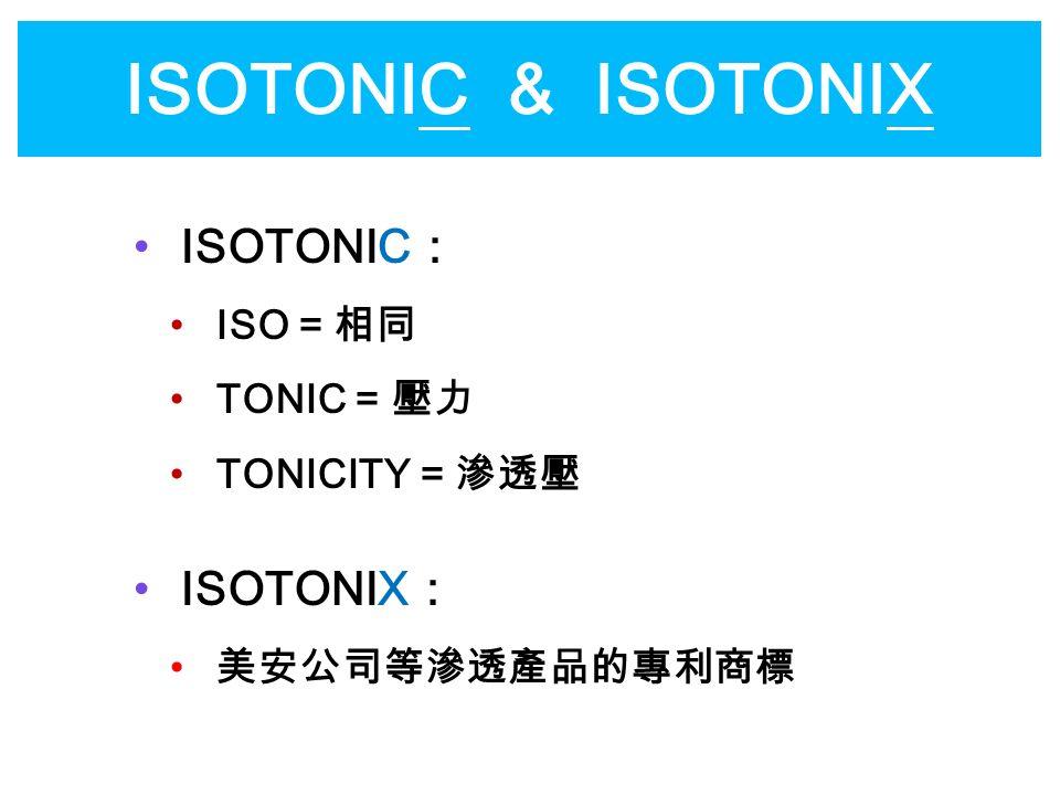 ISOTONIC & ISOTONIX ISOTONIC : ISO = 相同 TONIC = 壓力 TONICITY = 滲透壓 ISOTONIX : 美安公司等滲透產品的專利商標