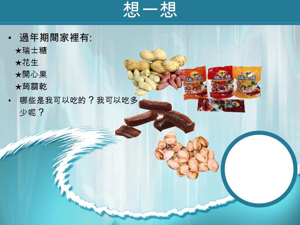想一想 過年期間家裡有 : ★瑞士糖 ★花生 ★開心果 ★蒟蒻乾 哪些是我可以吃的 ? 我可以吃多 少呢 ?