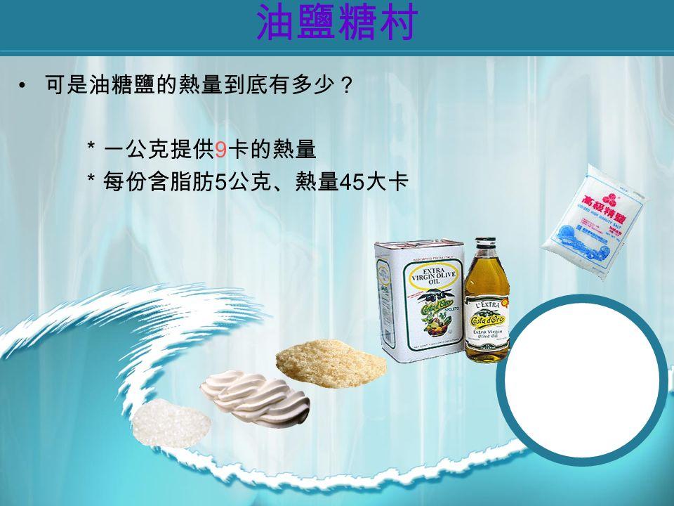 油鹽糖村 可是油糖鹽的熱量到底有多少? *一公克提供 9 卡的熱量 *每份含脂肪 5 公克、熱量 45 大卡
