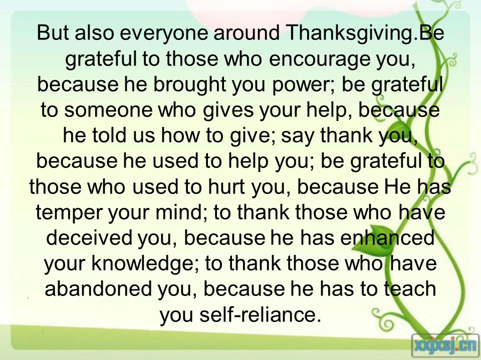 But also everyone around Thanksgiving.Be grateful to those who encourage you, because he brought you power; be grateful to someone who gives your help, because he told us how to give; say thank you, because he used to help you; be grateful to those who used to hurt you, because He has temper your mind; to thank those who have deceived you, because he has enhanced your knowledge; to thank those who have abandoned you, because he has to teach you self-reliance.