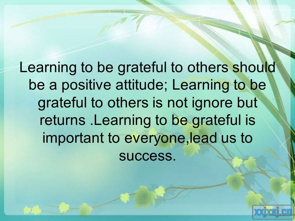 Learning to be grateful to others should be a positive attitude; Learning to be grateful to others is not ignore but returns.Learning to be grateful is important to everyone,lead us to success.