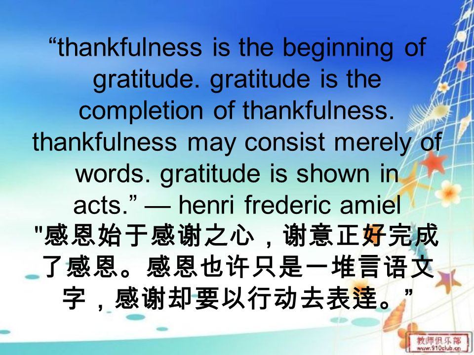 thankfulness is the beginning of gratitude. gratitude is the completion of thankfulness.