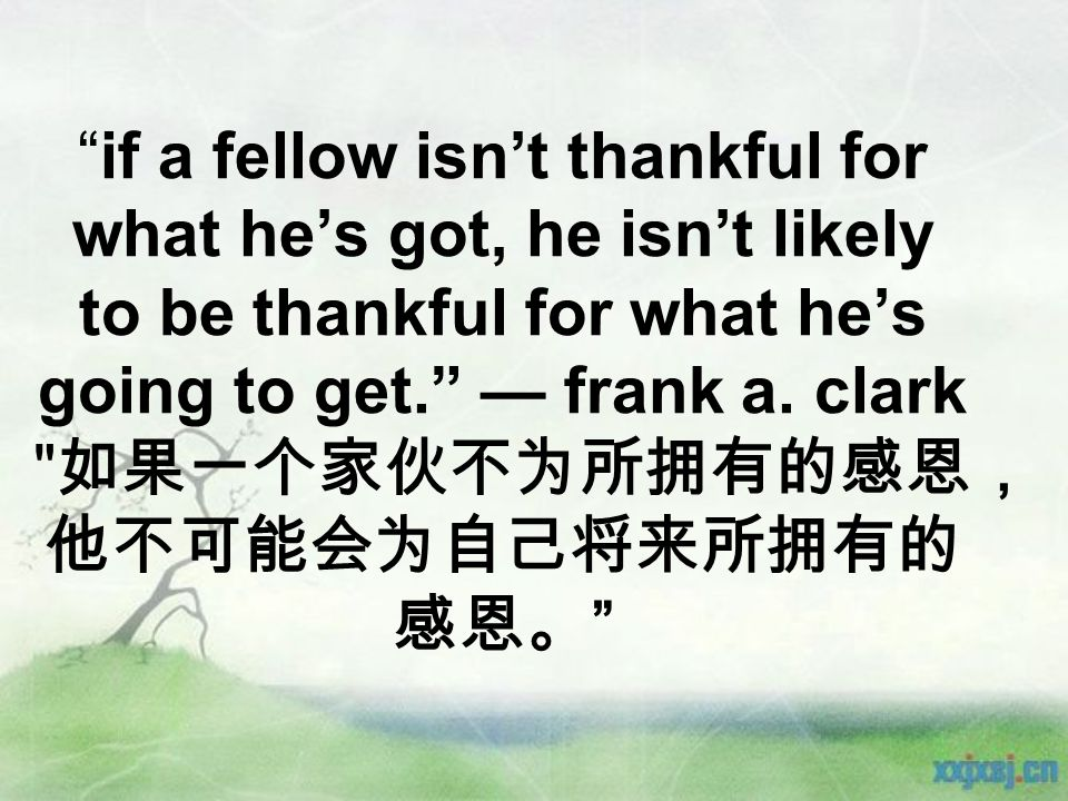 if a fellow isn't thankful for what he's got, he isn't likely to be thankful for what he's going to get. — frank a.