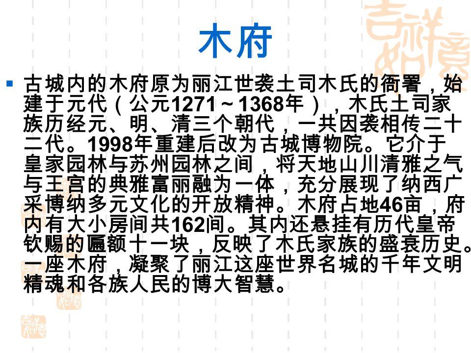 木府  古城内的木府原为丽江世袭土司木氏的衙署,始 建于元代(公元 1271 ~ 1368 年),木氏土司家 族历经元、明、清三个朝代,一共因袭相传二十 二代。 1998 年重建后改为古城博物院。它介于 皇家园林与苏州园林之间,将天地山川清雅之气 与王宫的典雅富丽融为一体,充分展现了纳西广 采博纳多元文化的开放精神。木府占地 46 亩,府 内有大小房间共 162 间。其内还悬挂有历代皇帝 钦赐的匾额十一块,反映了木氏家族的盛衰历史。 一座木府,凝聚了丽江这座世界名城的千年文明 精魂和各族人民的博大智慧。