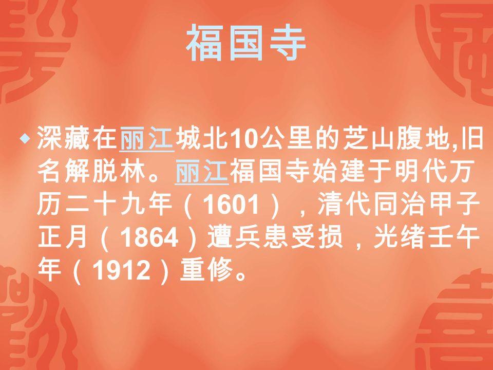 福国寺  深藏在丽江城北 10 公里的芝山腹地, 旧 名解脱林。丽江福国寺始建于明代万 历二十九年( 1601 ),清代同治甲子 正月( 1864 )遭兵患受损,光绪壬午 年( 1912 )重修。丽江