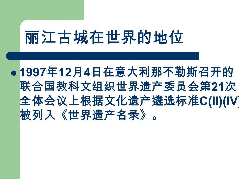 丽江古城在世界的地位 1997 年 12 月 4 日在意大利那不勒斯召开的 联合国教科文组织世界遗产委员会第 21 次 全体会议上根据文化遗产遴选标准 C(II)(IV) 被列入《世界遗产名录》。