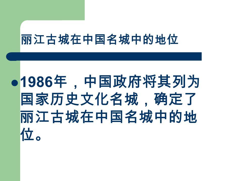 丽江古城在中国名城中的地位 1986 年,中国政府将其列为 国家历史文化名城,确定了 丽江古城在中国名城中的地 位。