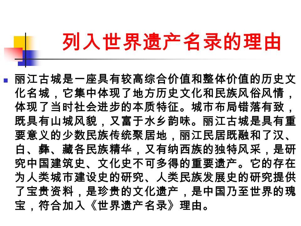 列入世界遗产名录的理由 丽江古城是一座具有较高综合价值和整体价值的历史文 化名城,它集中体现了地方历史文化和民族风俗风情, 体现了当时社会进步的本质特征。城市布局错落有致, 既具有山城风貌,又富于水乡韵味。丽江古城是具有重 要意义的少数民族传统聚居地,丽江民居既融和了汉、 白、彝、藏各民族精华,又有纳西族的独特风采,是研 究中国建筑史、文化史不可多得的重要遗产。它的存在 为人类城市建设史的研究、人类民族发展史的研究提供 了宝贵资料,是珍贵的文化遗产,是中国乃至世界的瑰 宝,符合加入《世界遗产名录》理由。