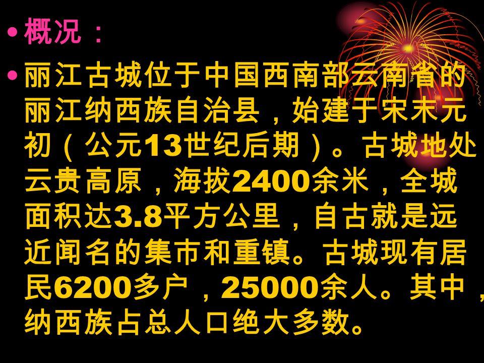 概况: 丽江古城位于中国西南部云南省的 丽江纳西族自治县,始建于宋末元 初(公元 13 世纪后期)。古城地处 云贵高原,海拔 2400 余米,全城 面积达 3.8 平方公里,自古就是远 近闻名的集市和重镇。古城现有居 民 6200 多户, 25000 余人。其中, 纳西族占总人口绝大多数。