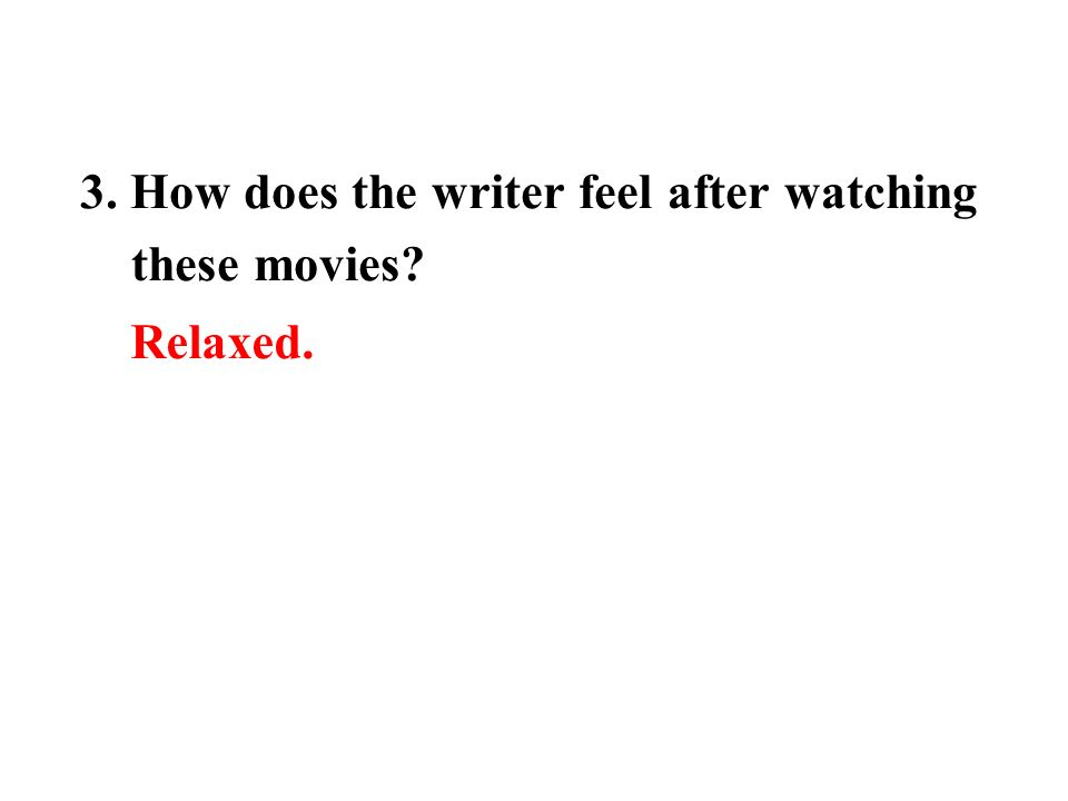 3. How does the writer feel after watching these movies Relaxed.