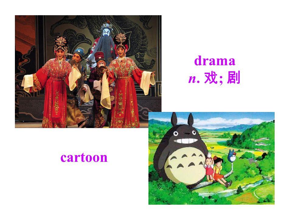 drama n. 戏 ; 剧 cartoon