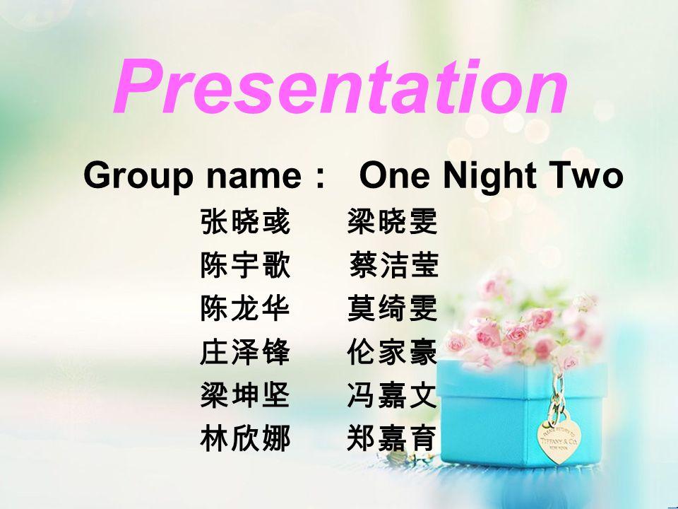 Presentation Group name : One Night Two 张晓彧梁晓雯 陈宇歌 蔡洁莹 陈龙华莫绮雯 庄泽锋伦家豪 梁坤坚冯嘉文 林欣娜郑嘉育