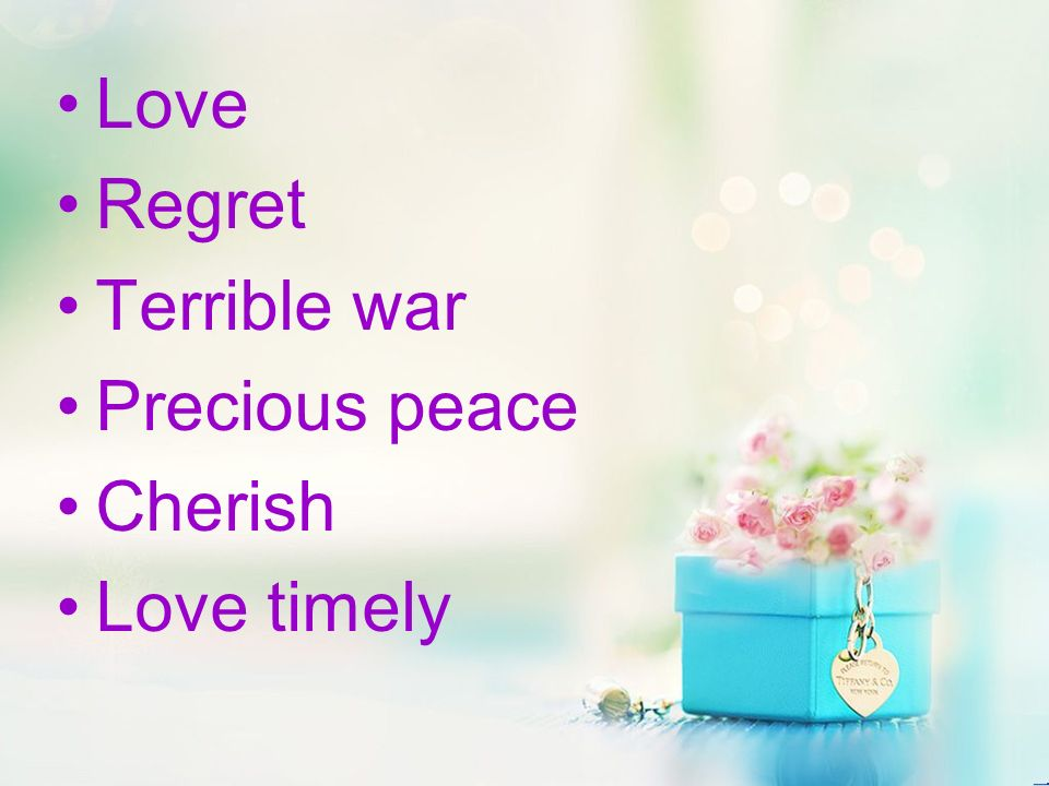 Love Regret Terrible war Precious peace Cherish Love timely
