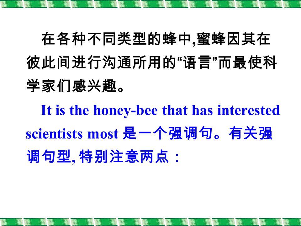 在各种不同类型的蜂中, 蜜蜂因其在 彼此间进行沟通所用的 语言 而最使科 学家们感兴趣。 It is the honey-bee that has interested scientists most 是一个强调句。有关强 调句型, 特别注意两点: