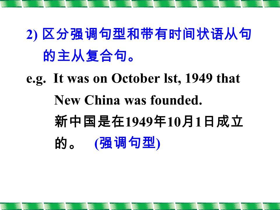 2) 区分强调句型和带有时间状语从句 的主从复合句。 e.g. It was on October lst, 1949 that New China was founded.
